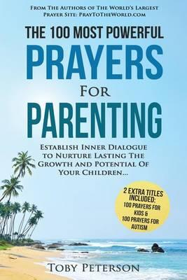 Prayer the 100 Most Powerful Prayers for Parenting 2 Amazing Bonus Books to Pray for Kids & Autism : Establish Inner Dialogue to Nurture Lasting the Growth and Potential of Your Children – Toby Peterson