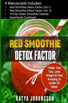 Red Smoothie Detox Factor : 4 Manuscripts: Red Smoothie Detox Factor (Vol.1) +Red Smoothie Detox Factor (Vol.2) +10 Day Green Smoothies Cleanse +Superfoods Cookbook – Katya Johansson