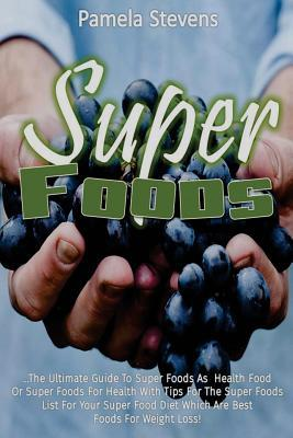 Super Foods : The Ultimate Guide to Super Foods as Health Food or Super Foods for