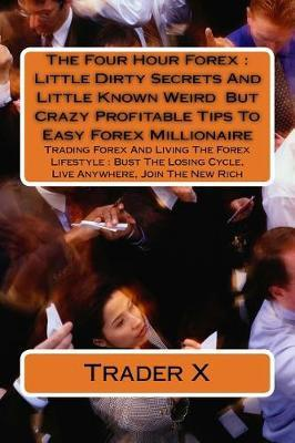 The Four Hour Forex Little Dirty Secrets and Little Known Weird but Crazy Profitable Tips to Easy Forex Millionaire