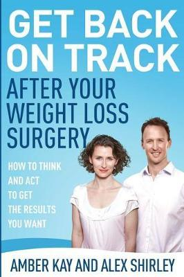 Get Back on Track After Your Weight Loss Surgery : How to Think and ACT to Get the Results You Want – Amber Kay