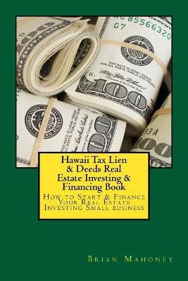 Hawaii Tax Lien & Deeds Real Estate Investing & Financing Book: How to Start & Finance Your Real Estate Investing Small Business