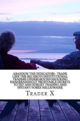 Abandon the Indicators Trade Like the Big Shots Institutional Traders Underground Shocking Embarrassingly Profitable Secrets to Set and Forget Trading and Instant Forex Millionaire