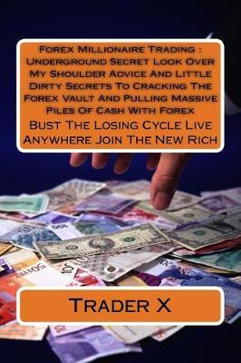 Forex Millionaire Trading Underground Secret Look over My Shoulder Advice and Little Dirty Secrets to Cracking the Forex Vault and Pulling Massive Piles of Cash With Forex