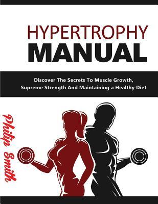 Hypertrophy Manual : Discover the Secrets to Muscle Growth, Supreme Strenght and Maintaining a Healthy Diet – Philip Smith