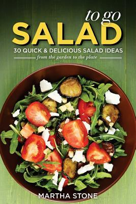 Salads to Go - 30 Quick & Delicious Salad Ideas : From the Garden to the Plate
