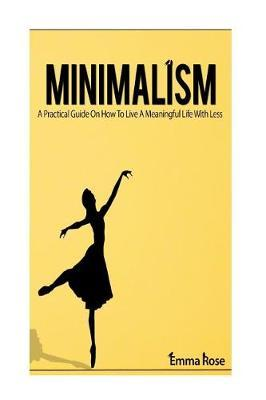 Minimalism  A Practical Guide on How to Live a Meaningful Life with Less