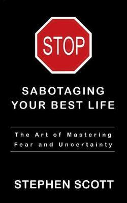 Stop Sabotaging Your Best Life : The Art of Mastering Fear and Uncertainty