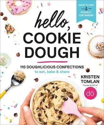 Hello, Cookie Dough : 110 Doughlicious Confections to Eat, Bake, and Share