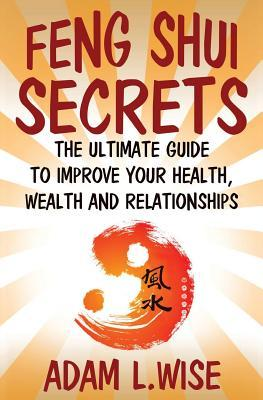Feng Shui Secrets  The Ultimate Guide to Improve Your Health, Wealth and Relationships