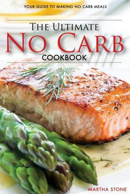 The Ultimate No Carb Cookbook – Your Guide to Making No Carb Meals (Booklet) : The Only No Carb Diet Guide You Will Ever Need – Martha Stone