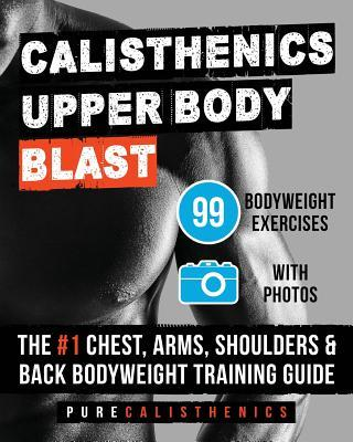 Calisthenics : Upper Body Blast: 99 Bodyweight Exercises the #1 Chest, Arms, Shoulders & Back Bodyweight Training Guide