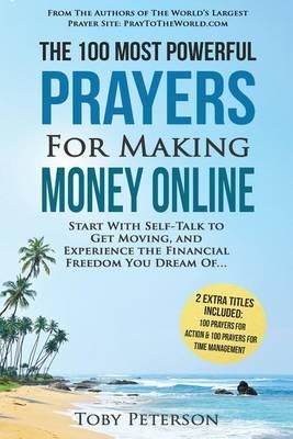 Prayer the 100 Most Powerful Prayers for Making Money Online 2 Amazing Books Included to Pray for Action & Time Management : Start with Self-Talk to Get Moving and Experience the Financial Freedom – Toby Peterson