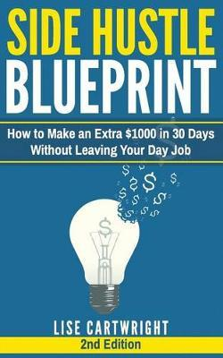 Side Hustle Blueprint (2nd Edition)  How to Make an Extra $1000 in 30 Days Without Leaving Your Day Job!