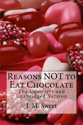Reasons Not to Eat Chocolate : The Complete and Unabridged Version: Valentine's Day Special