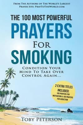 Prayer the 100 Most Powerful Prayers for Smoking 2 Amazing Books Included to Pray for Motivation & Addiction : Condition Your Mind to Take Over Control Again – Toby Peterson