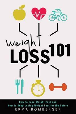Weight Loss 101  How to Lose Weight Fast and How to Keep Losing Weight Fast for the Future