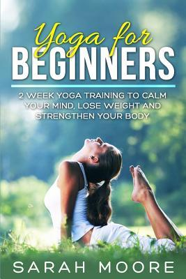 Yoga for Beginners : 2 Week Yoga Training to Calm Your Mind, Lose Weight and Strengthen Your Body – Sarah Moore