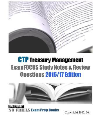 CTP Treasury Management ExamFOCUS Study Notes & Review Questions 2016/17 Edition
