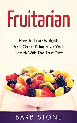 Fruitarian : How to Lose Weight, Feel Great & Improve Your Health with the Fruit Diet