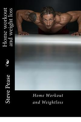 Home Workout and Weight Loss : Get in the Best Shape of Your Life – Steve Pease