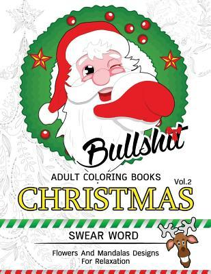 Bullsh*t Adults Coloring Book Christmas Vol.2 : Swear Word, Flower and Mandalas Designs for Relaxation