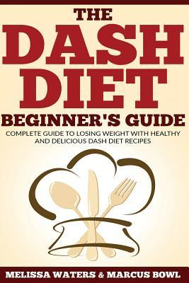 Dash Diet : The Dash Diet Beginner's Guide, Complete Guide to Losing Weight with Healthy and Delicious Dash Diet Recipes!