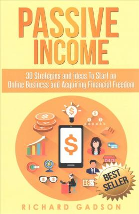 Passive Income  30 Strategies and Ideas to Start an Online Business and Acquiring Financial Freedom