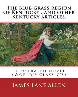 The Blue-Grass Region of Kentucky  And Other Kentucky Articles. By James Lane Allen Illustrated Novel (World's Classic's)