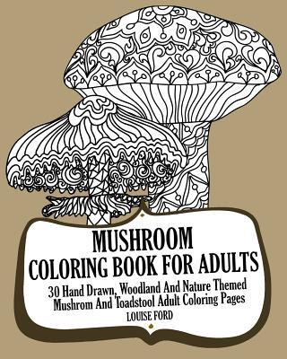 Mushroom Coloring Book for Adults  30 Hand Drawn, Woodland and Nature Themed Mushrom and Toadstool Adult Coloring Pages