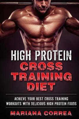 High Protein Cross Training Diet : Achieve Your Best Cross Training Workouts with Delicious High Protein Foods – Mariana Correa