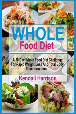 Whole Food Diet : A 30 Day Whole Food Diet Challenge for Rapid Weight Loss and Total Body Transformation