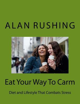Eat Your Way to Carm : Diet and Lifestyle That Combats Stress