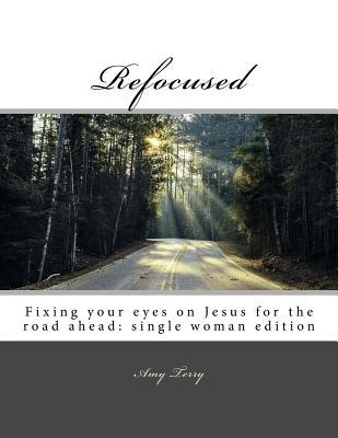 Refocused  Fixing Your Eyes on Jesus for the Road Ahead Single Woman Edition