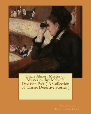 Uncle Abner  Master of Mysteries .By Melville Davisson Post ( a Collection of Classic Detective Stories )