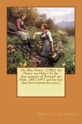 The Blue Flower (1902) by  Henry Van Dyke ( to the Dear Memory of Bernard Van Dyke, 1887-1897 and the Love That Lives Beyond the Years.)