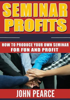 Seminar Profits  How to Produce Your Own Seminar for Fun and Profit!