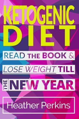 Ketogenic Diet : Read the Book & Lose Weight Till the New Year – Heather Perkins