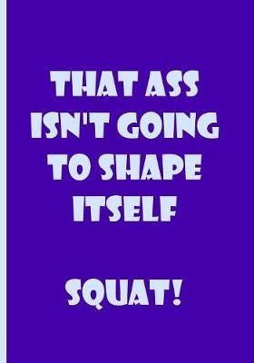 That Ass Isn't Going to Shape Itself Squat! - Blue Notebook / Lined Pages