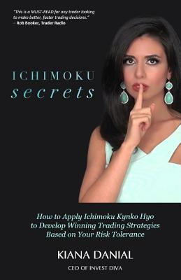 Ichimoku Secrets : A 100 Page FAST & EASY Guide on How to Apply Ichimoku Kynko Hyo to Develop Winning Trading Strategies Based on Your Risk Tolerance