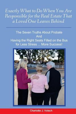 Exactly What to Do When You Are Responsible for the Real Estate That a Loved One Leaves Behind: The Seven Truths About Probate and Having the Right Seats Filled on the Bus for Less Stress More Success