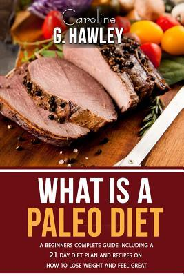 What Is a Paleo Diet? : A Beginners Complete Guide Including a 21 Day Diet Plan and Recipes on How to Lose Weight and Feel Great. – Caroline G Hawley