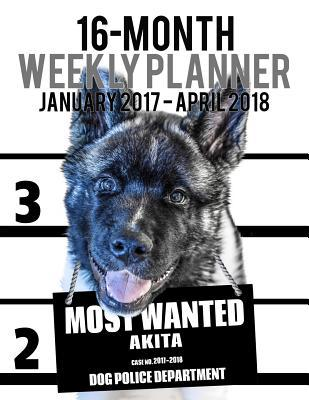 2017-2018 Weekly Planner - Most Wanted Akita : Daily Diary Monthly Yearly Calendar