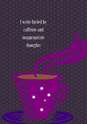 I Write Fueled by Caffeine and Inapropriate Thoughts. Journal