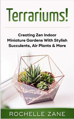Terrariums!  Creating Zen Indoor Miniature Gardens with Stylish Succulents, Air Plants & More