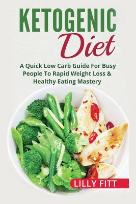 Ketogenic Diet : A Quick Low Carb Guide for Busy People to Rapid Weight Loss & Healthy Eating Mastery