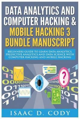 Data Analytics and Computer Hacking & Mobile Hacking 3 Bundle Manuscript: Beginners Guide to Learn Data Analytics, Predictive Analytics and Data Science with Computer Hacking and Mobile Hacking