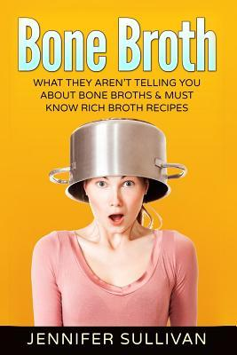 Bone Broth : What They Aren't Telling You about Bone Broths & Must Know Rich Broth Recipes – Jennifer Sullivan