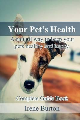 Your Pet?s Health: A Natural Way to Keep Your Pets Healthy and Happy. Complete Guide Book