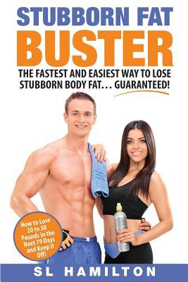 Stubborn Fat Buster : The Fastest and Easiest Way to Lose Stubborn Body Fat… Guaranteed ! – Sl Hamilton